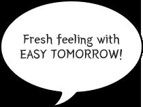 Fresh feeling with EASY TOMORROW!